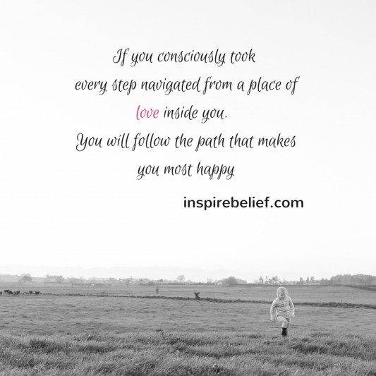 Every step you take has to be chosen from a place of love inside you